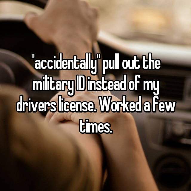 """""""accidentally"""" pull out the military ID instead of my drivers license. Worked a few times."""