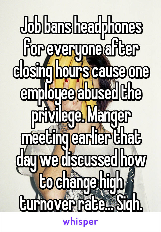 Job bans headphones for everyone after closing hours cause one employee abused the privilege. Manger meeting earlier that day we discussed how to change high turnover rate... Sigh.