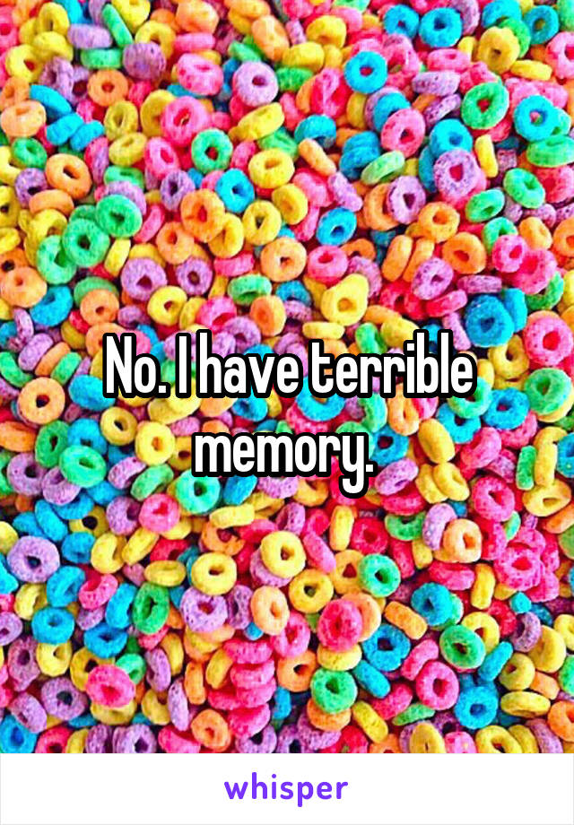 No. I have terrible memory.