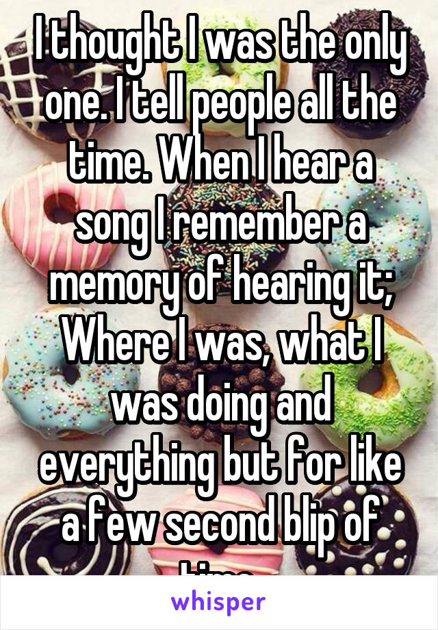 I thought I was the only one. I tell people all the time. When I hear a song I remember a memory of hearing it; Where I was, what I was doing and everything but for like a few second blip of time.
