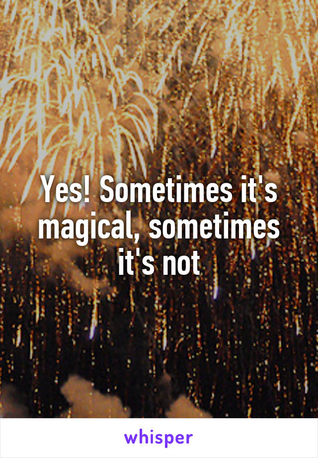 Yes! Sometimes it's magical, sometimes it's not