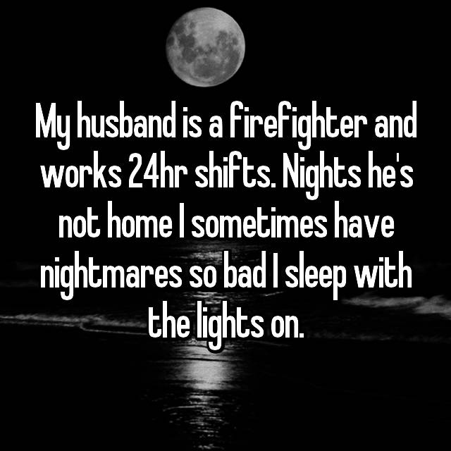 My husband is a firefighter and works 24hr shifts. Nights he's not home I sometimes have nightmares so bad I sleep with the lights on.