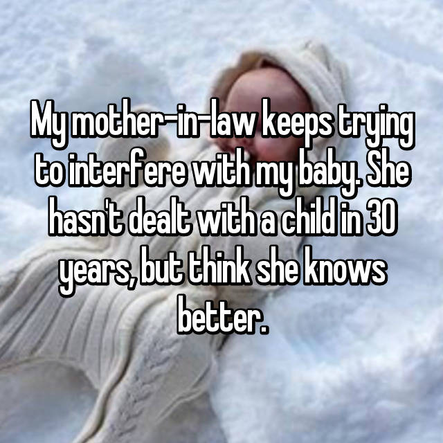 My mother-in-law keeps trying to interfere with my baby. She hasn't dealt with a child in 30 years, but think she knows better.