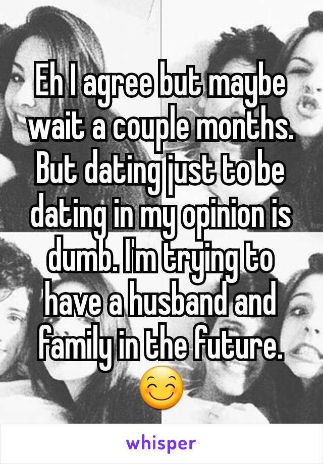 Eh I agree but maybe wait a couple months. But dating just to be dating in my opinion is dumb. I'm trying to have a husband and family in the future.😊