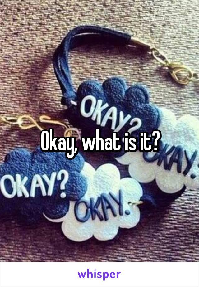 Okay, what is it?