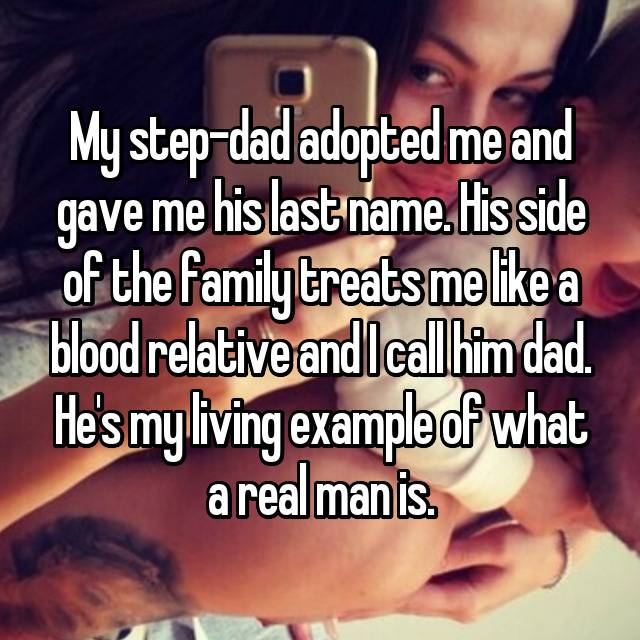 My step-dad adopted me and gave me his last name. His side of the family treats me like a blood relative and I call him dad. He's my living example of what a real man is.