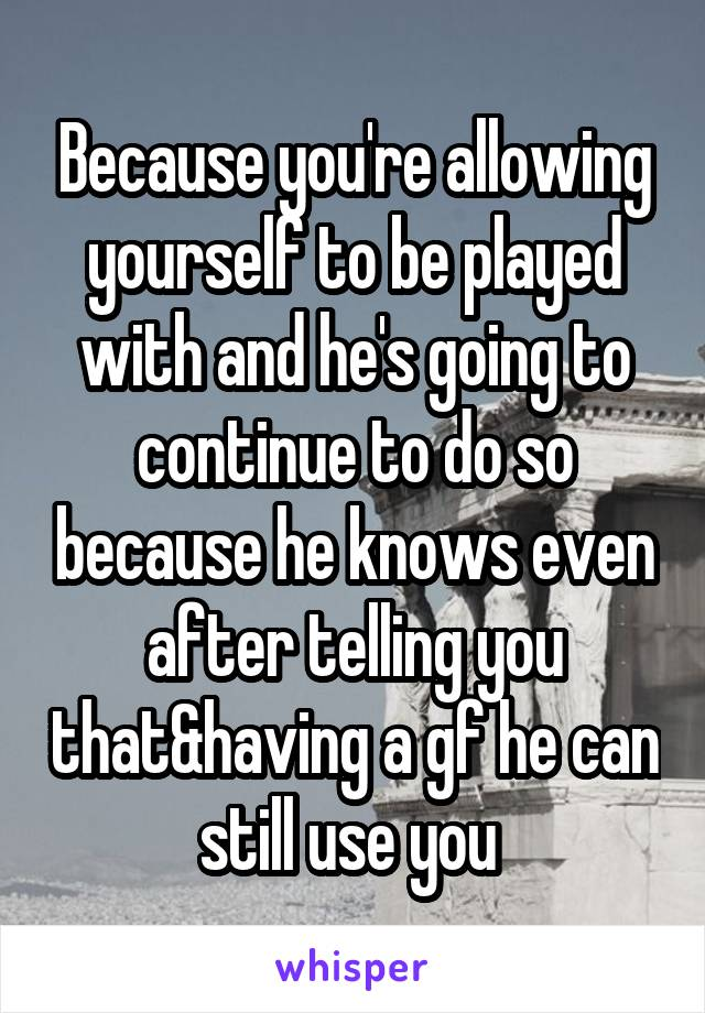 Because you're allowing yourself to be played with and he's going to continue to do so because he knows even after telling you that&having a gf he can still use you