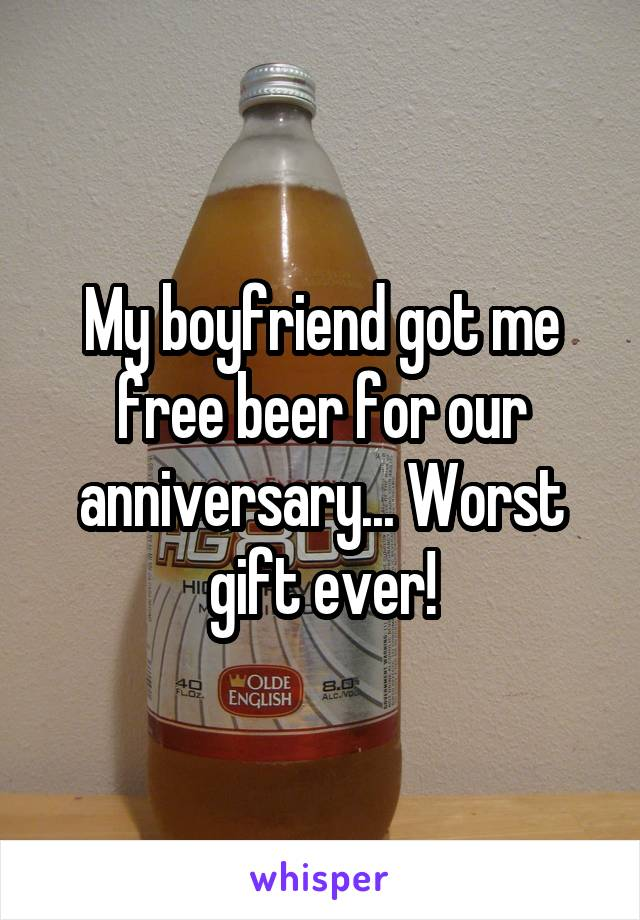 My boyfriend got me free beer for our anniversary... Worst gift ever!