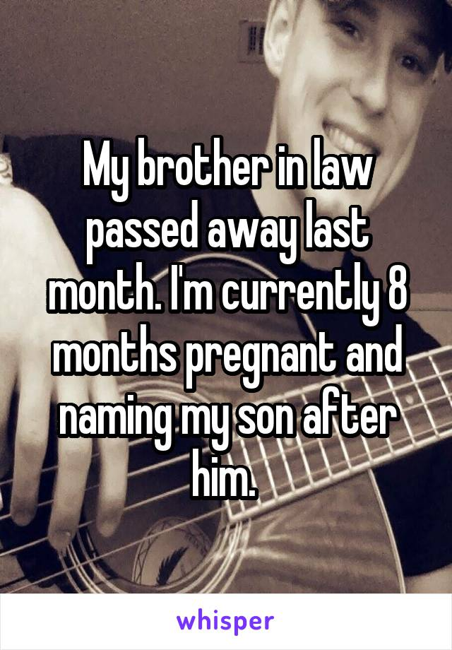 My brother in law passed away last month. I'm currently 8 months pregnant and naming my son after him.