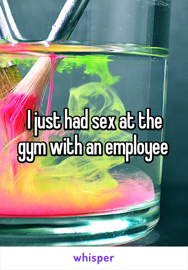I just had sex at the gym with an employee