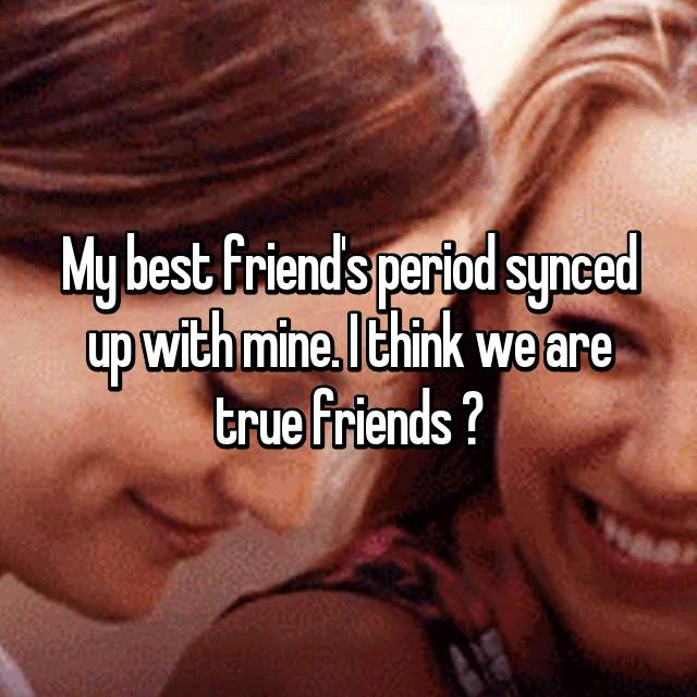 My best friend's period synced up with mine. I think we are true friends ❤
