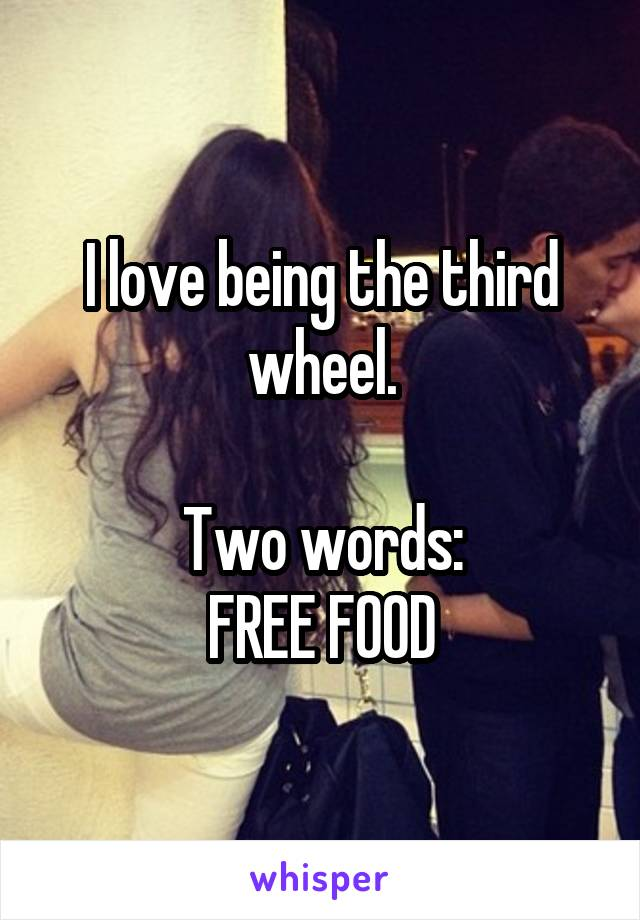 I love being the third wheel.  Two words: FREE FOOD