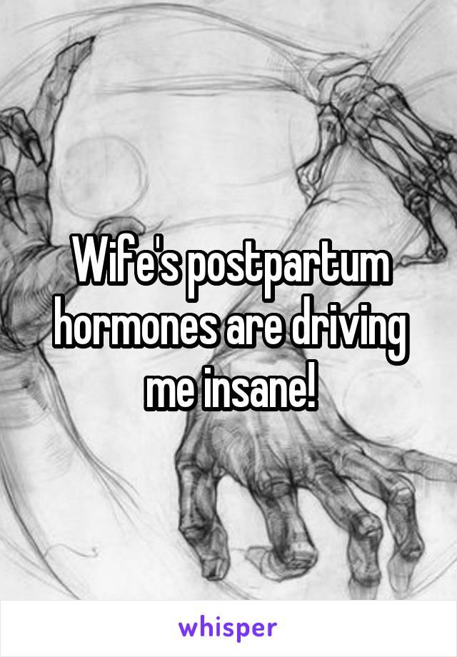 Wife's postpartum hormones are driving me insane!
