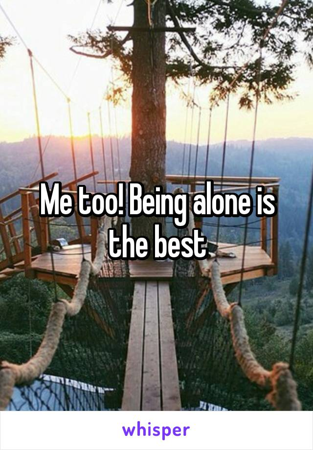 Me too! Being alone is the best