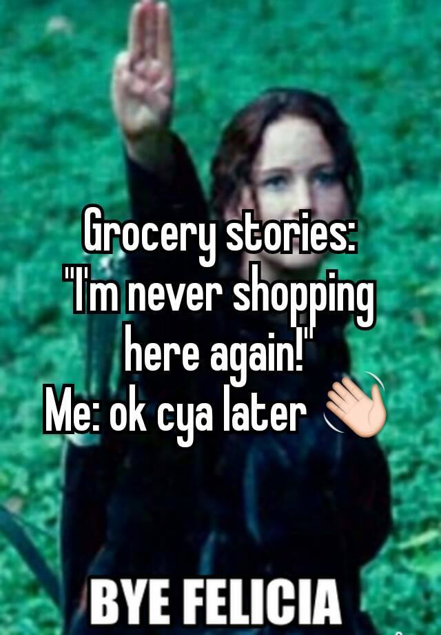 Grocery Stories Im Never Shopping Here Again Me Ok Cya Later