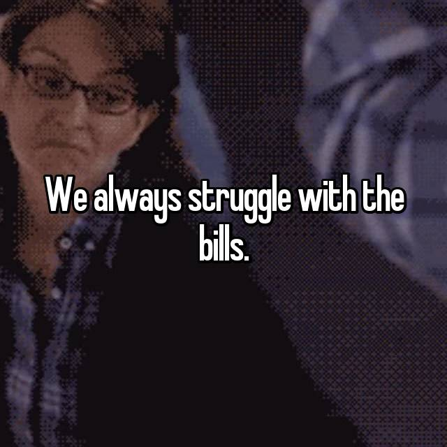 We always struggle with the bills.