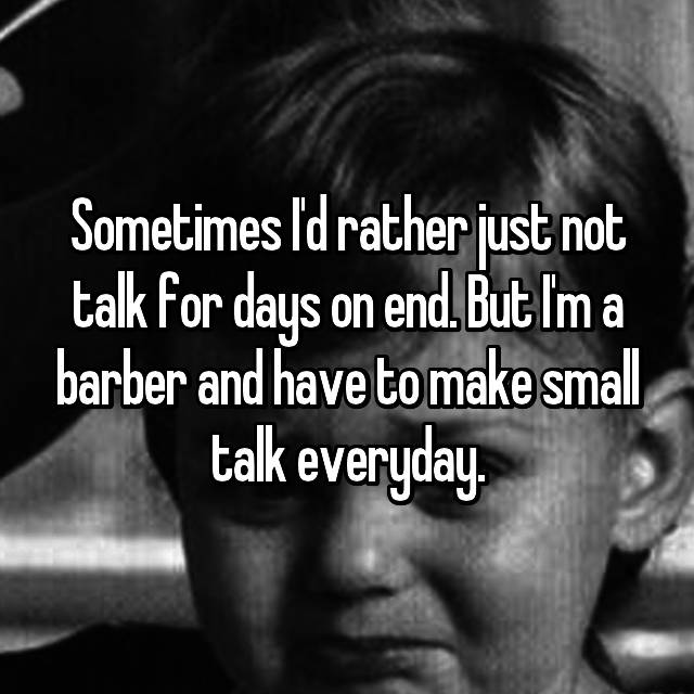 Sometimes I'd rather just not talk for days on end. But I'm a barber and have to make small talk everyday.