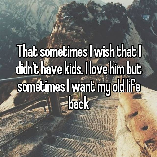 That sometimes I wish that I didn't have kids. I love him but sometimes I want my old life back