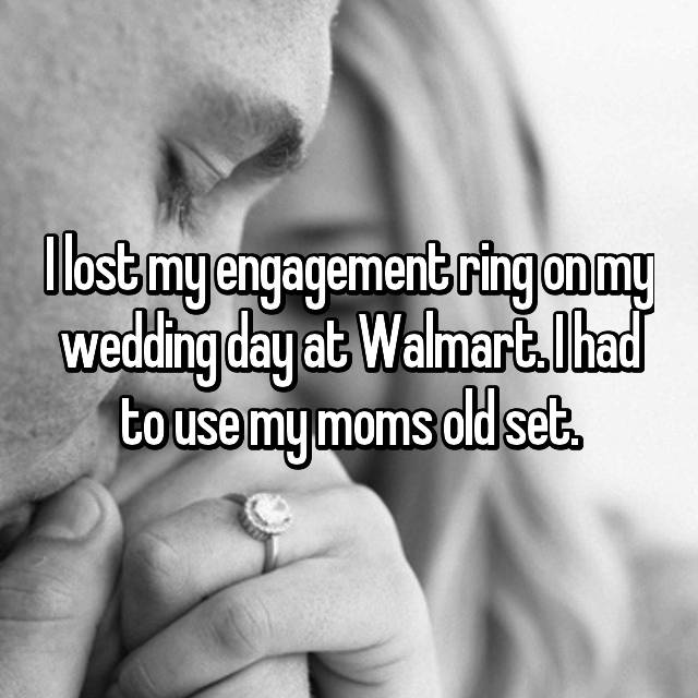I lost my engagement ring on my wedding day at Walmart. I had to use my moms old set.