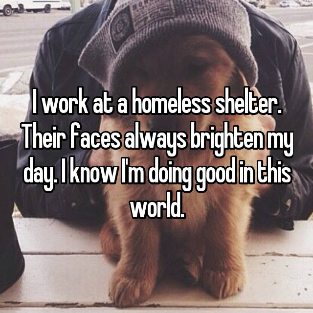I work at a homeless shelter. Their faces always brighten my day. I know I'm doing good in this world.