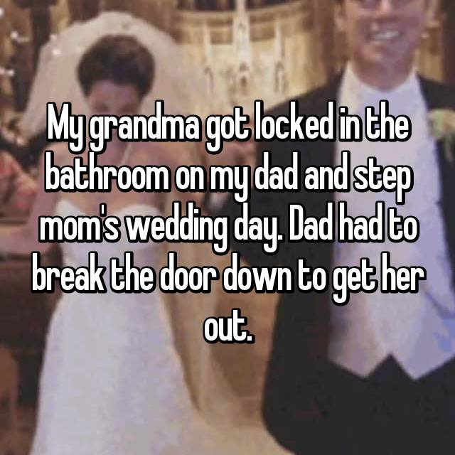 My grandma got locked in the bathroom on my dad and step mom's wedding day. Dad had to break the door down to get her out.