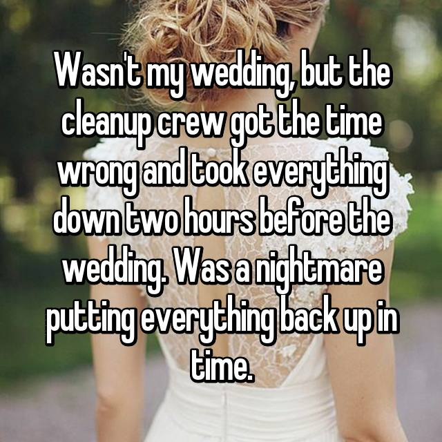 Wasn't my wedding, but the cleanup crew got the time wrong and took everything down two hours before the wedding. Was a nightmare putting everything back up in time.