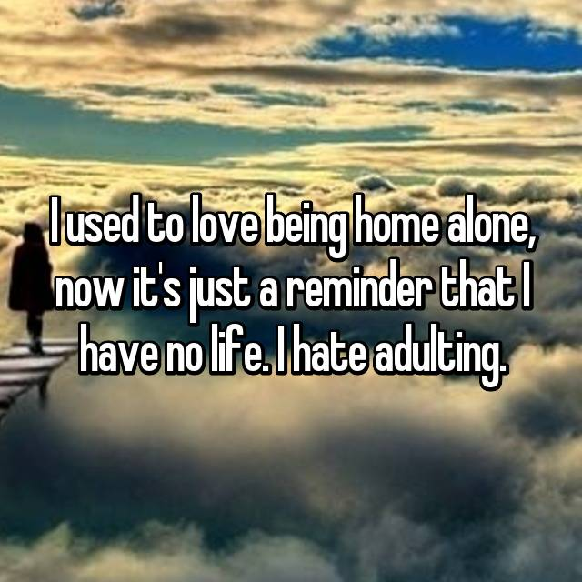 I used to love being home alone, now it's just a reminder that I have no life. I hate adulting.