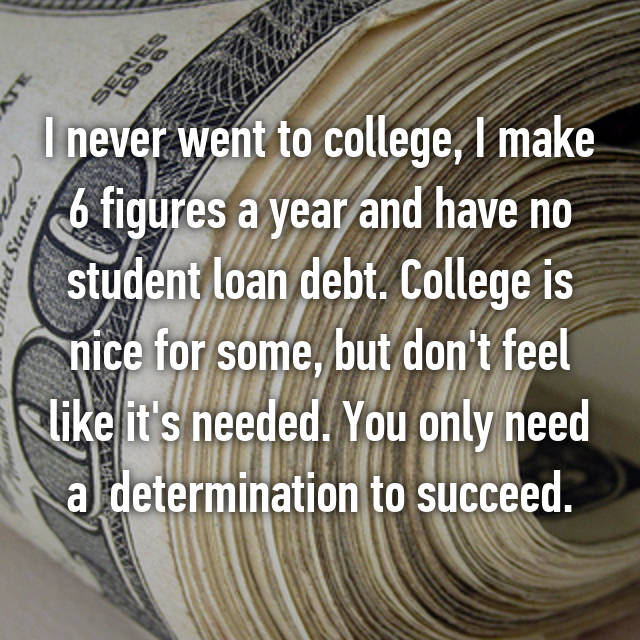I never went to college, I make 6 figures a year and have no student loan debt. College is nice for some, but don't feel like it's needed. You only need a  determination to succeed.