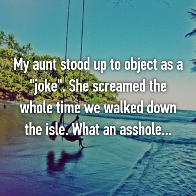 "My aunt stood up to object as a ""joke"". She screamed the whole time we walked down the isle. What an asshole..."