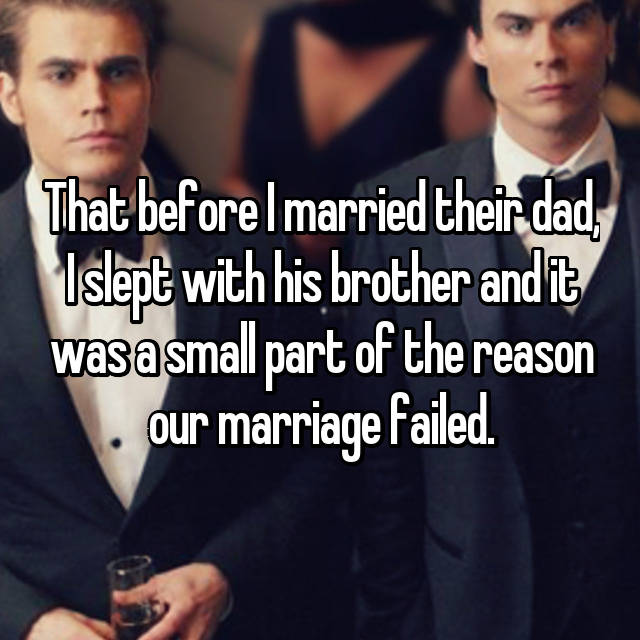 That before I married their dad, I slept with his brother and it was a small part of the reason our marriage failed.