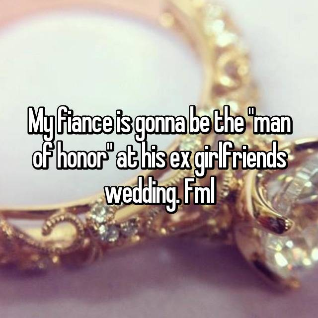 "My fiance is gonna be the ""man of honor"" at his ex girlfriends wedding. Fml"
