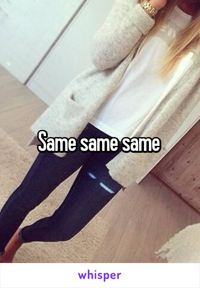 Same same same
