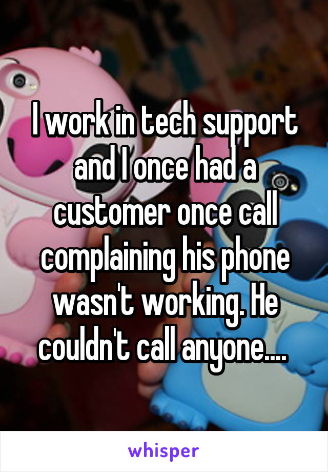 I work in tech support and I once had a customer once call complaining his phone wasn't working. He couldn't call anyone....