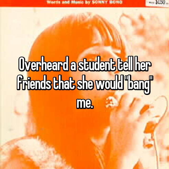 "Overheard a student tell her friends that she would ""bang"" me."