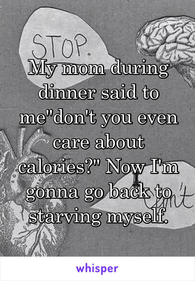 """My mom during dinner said to me""""don't you even care about calories?"""" Now I'm gonna go back to starving myself."""