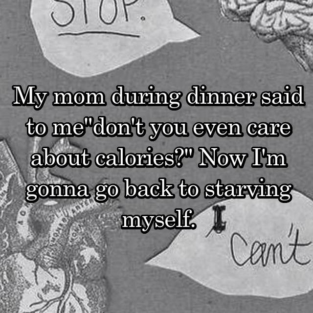 "My mom during dinner said to me""don't you even care about calories?"" Now I'm gonna go back to starving myself."