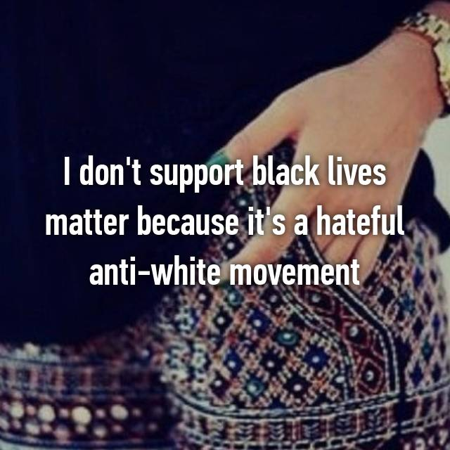 I don't support black lives matter because it's a hateful anti-white movement