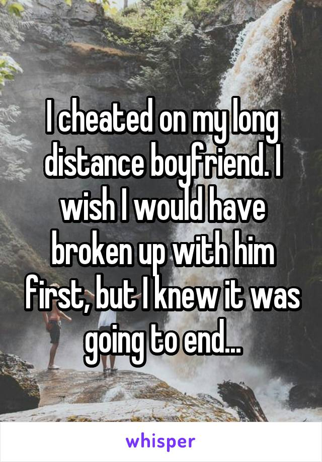 I cheated on my long distance boyfriend. I wish I would have broken up with him first, but I knew it was going to end...