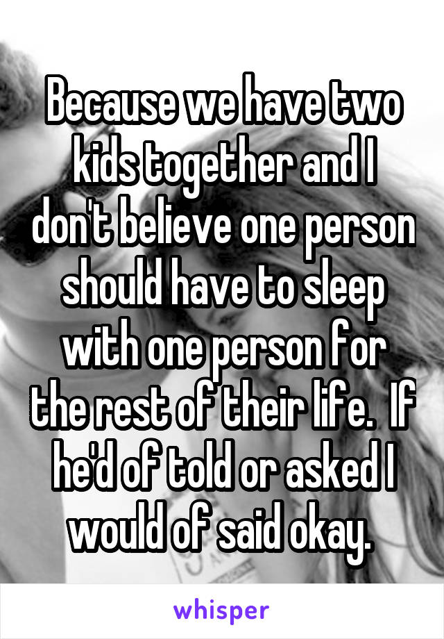 Because we have two kids together and I don't believe one person should have to sleep with one person for the rest of their life.  If he'd of told or asked I would of said okay.