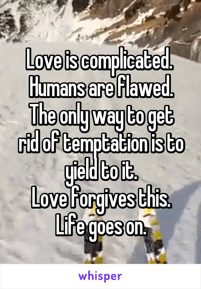 Love is complicated.  Humans are flawed. The only way to get rid of temptation is to yield to it. Love forgives this. Life goes on.