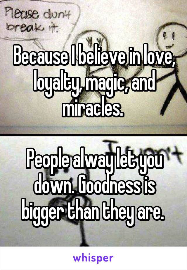 Because I believe in love, loyalty, magic, and miracles.   People alway let you down. Goodness is bigger than they are.