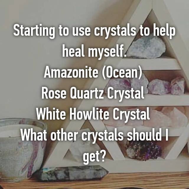 Starting to use crystals to help heal myself. Amazonite (Ocean)  Rose Quartz Crystal  White Howlite Crystal  What other crystals should I get?