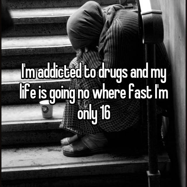 I'm addicted to drugs and my life is going no where fast I'm only 16