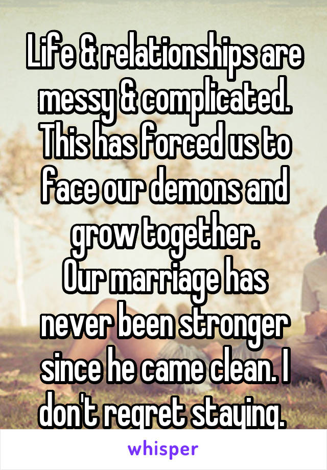 Life & relationships are messy & complicated. This has forced us to face our demons and grow together. Our marriage has never been stronger since he came clean. I don't regret staying.