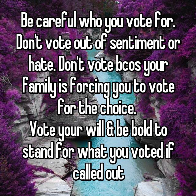 Be careful who you vote for. Don't vote out of sentiment or hate. Don't vote bcos your family is forcing you to vote for the choice.  Vote your will & be bold to stand for what you voted if called out