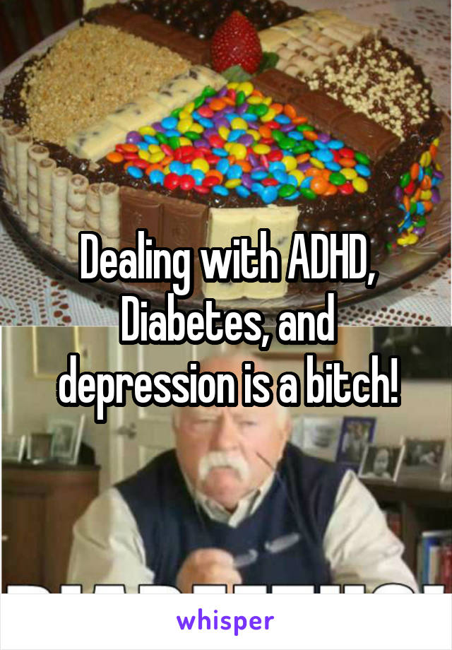 Dealing with ADHD, Diabetes, and depression is a bitch!