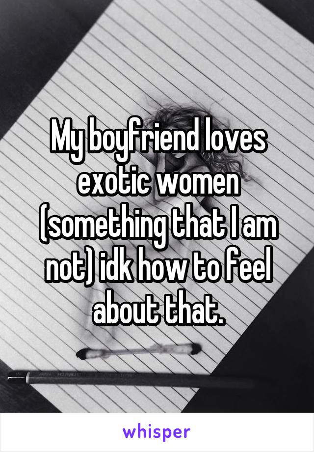 My boyfriend loves exotic women (something that I am not) idk how to feel about that.