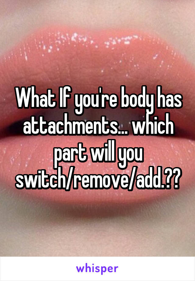 What If you're body has attachments... which part will you switch/remove/add.??