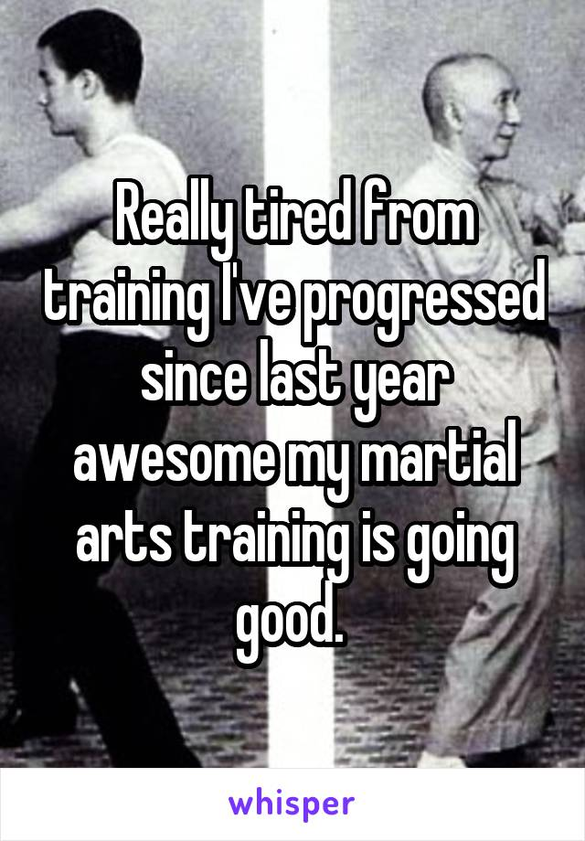 Really tired from training I've progressed since last year awesome my martial arts training is going good.