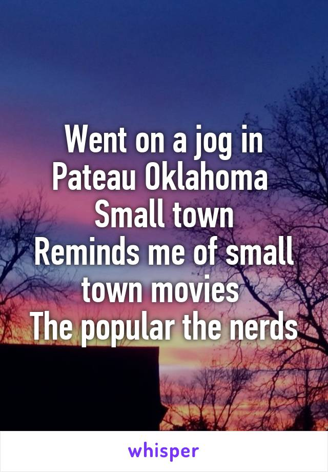 Went on a jog in Pateau Oklahoma  Small town Reminds me of small town movies  The popular the nerds